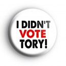 I Didnt Vote TORY Badges