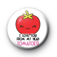 I Love You From My Head TOMATOES Badge
