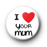 I Love Your Mum Badges