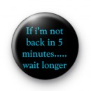 If im not back in 5 minutes badges