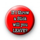 If I throw a Stick will you LEAVE Badges