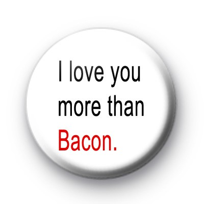 I love you more than Bacon badges