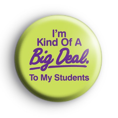 I'm Kind Of A Big Deal To My Students Badge