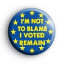 Im Not To Blame I Voted Remain Badge