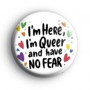 Im Here Im Queer and Have No Fear Badge