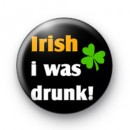 Irish i was Drunk badges