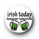 Irish today hungover tomorrow badges