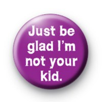 Just be Glad im NOT your Kid Badges