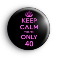 Keep Calm You're ONLY 40 Badge Button Badges