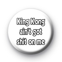 King Kong ain't got SHIT on me badge