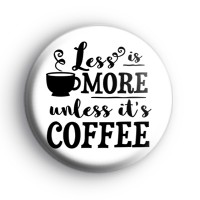 Less Is More Unless Its Coffee Badge