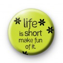 Life is short make fun of it badge