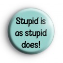 Stupid Is As Stupid Does Badge