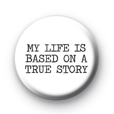 My Life is Based on a True Story Badge