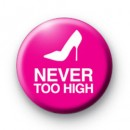 Never too High Shoe Button Badge