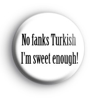 No Fanks Turkish Im Sweet Enough Badge