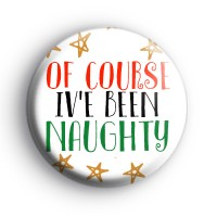 Of Course I've Been Naughty Badge