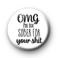 OMG Im Too Sober For Your Shit Badge