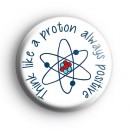 Think Like a Proton Always Positive Badge