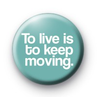 To Live is to Keep Moving Badges