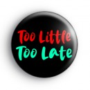 Too Little Too Late Badge