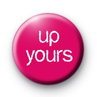 Up Yours Button Badge