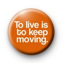 To Live is to Keep Moving Orange Button Badge