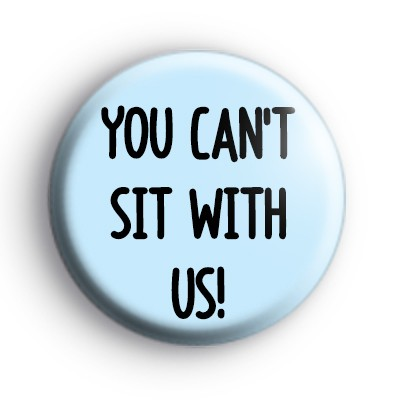 You Can't Sit With Us Badge