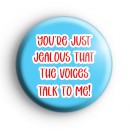 You're Just Jealous That The Voices Talk To Me Badge