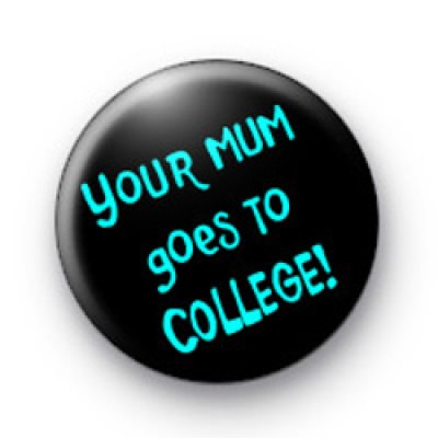 Your mum goes to college badges