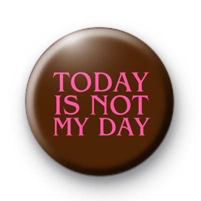 Today IS NOT My Day Button Badges Kool Badges 25mm