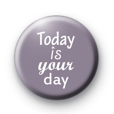 Today Is Your Day Badge