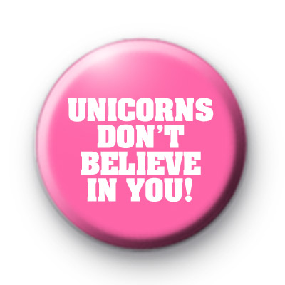 Unicorns Dont Believe in You badges