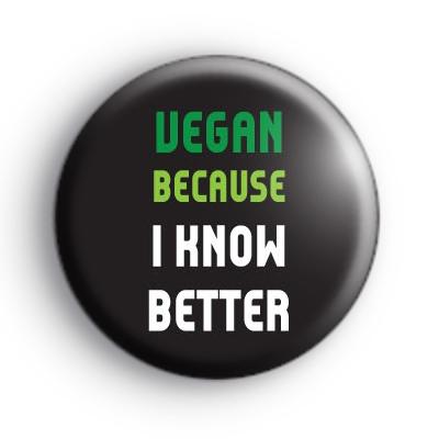 Vegan Because I Know Better Badge