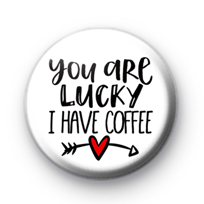 You Are Lucky I Have Coffee Badge