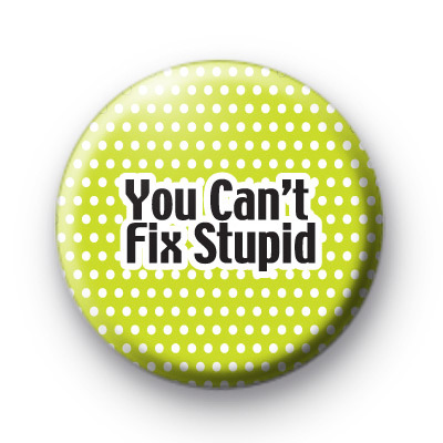 You Cant FIX Stupid Button Badges
