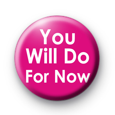 You Will Do For Now Button Badges